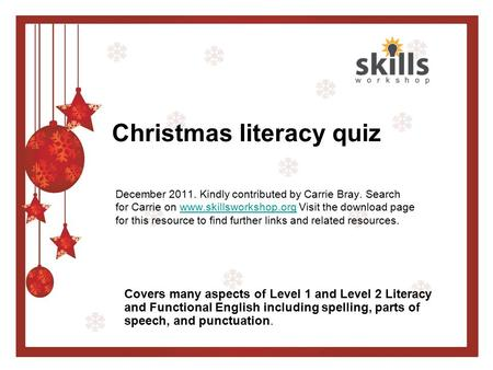Christmas literacy quiz December 2011. Kindly contributed by Carrie Bray. Search for Carrie on www.skillsworkshop.org Visit the download page for this.