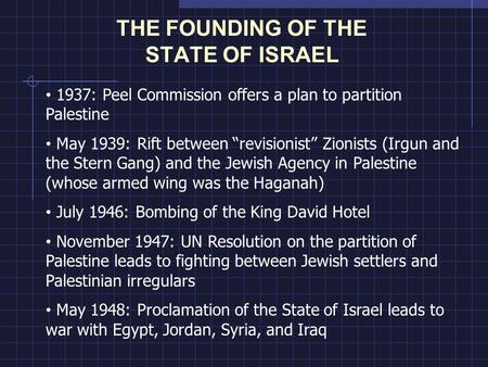 "THE FOUNDING OF THE STATE OF ISRAEL 1937: Peel Commission offers a plan to partition Palestine May 1939: Rift between ""revisionist"" Zionists (Irgun and."