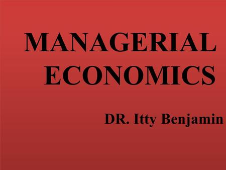 MANAGERIAL ECONOMICS DR. Itty Benjamin MANAGERIAL ECONOMICS DR. Itty Benjamin.
