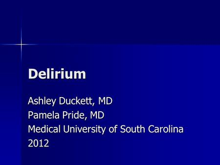 Delirium Ashley Duckett, MD Pamela Pride, MD Medical University of South Carolina 2012.