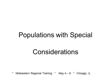Populations with Special Considerations * Midwestern Regional Training * May 4 – 6 * Chicago, IL.