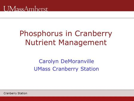 Cranberry Station Phosphorus in Cranberry Nutrient Management Carolyn DeMoranville UMass Cranberry Station.