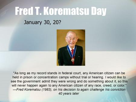 Fred T. Korematsu Day January 30, 20? As long as my record stands in federal court, any American citizen can be held in prison or concentration camps.