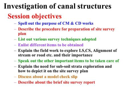 Investigation of canal structures Session objectives –Spell out the purpose of CM & CD works –Describe the procedure for preparation of site survey plan.