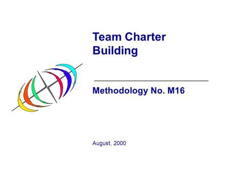 Team Charter Building Methodology No. M16 August, 2000.