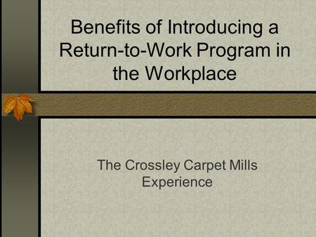 Benefits of Introducing a Return-to-Work Program in the Workplace The Crossley Carpet Mills Experience.