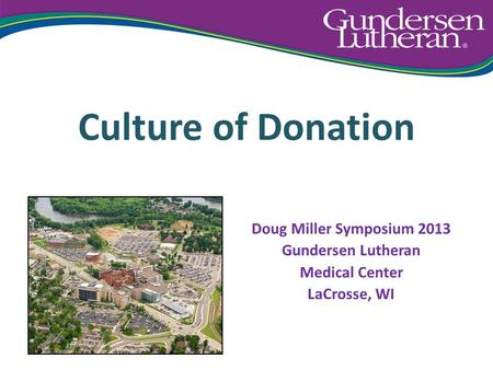 Culture of Donation Doug Miller Symposium 2013 Gundersen Lutheran Medical Center LaCrosse, WI.