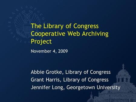 The Library of Congress Cooperative Web Archiving Project Abbie Grotke, Library of Congress Grant Harris, Library of Congress Jennifer Long, Georgetown.