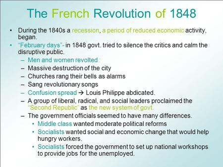 "The French Revolution of 1848 During the 1840s a recession, a period of reduced economic activity, began. ""February days""- in 1848 govt. tried to silence."