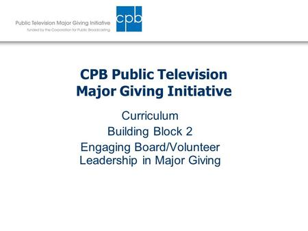 CPB Public Television Major Giving Initiative Curriculum Building Block 2 Engaging Board/Volunteer Leadership in Major Giving.