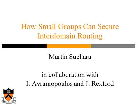 Martin Suchara in collaboration with I. Avramopoulos and J. Rexford How Small Groups Can Secure Interdomain Routing.