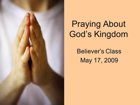 Praying About God's Kingdom Believer's Class May 17, 2009.
