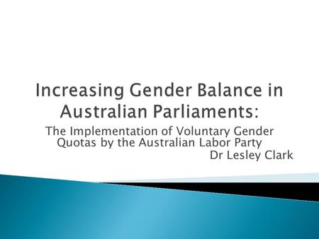 The Implementation of Voluntary Gender Quotas by the Australian Labor Party Dr Lesley Clark.