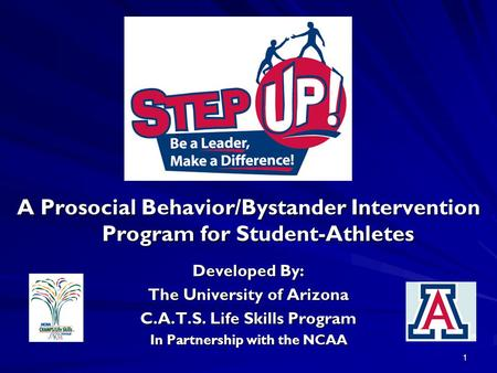 1 A Prosocial Behavior/Bystander Intervention Program for Student-Athletes Developed By: The University of Arizona C.A.T.S. Life Skills Program In Partnership.