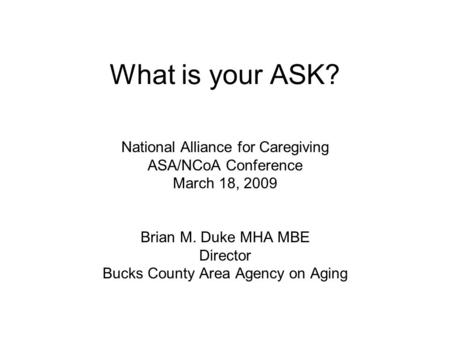 What is your ASK? National Alliance for Caregiving ASA/NCoA Conference March 18, 2009 Brian M. Duke MHA MBE Director Bucks County Area Agency on Aging.