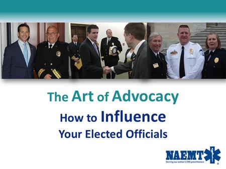 The Art of Advocacy How to Influence Your Elected Officials.