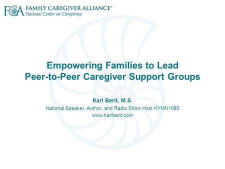 Empowering Families to Lead Peer-to-Peer Caregiver Support Groups Kari Berit, M.S. National Speaker, Author, and Radio Show Host KYMN1080 www.kariberit.com.