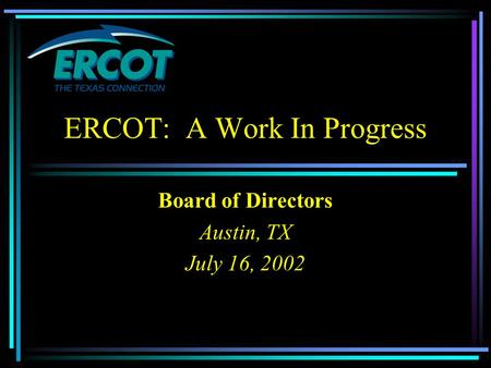 ERCOT: A Work In Progress Board of Directors Austin, TX July 16, 2002.