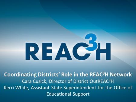 Coordinating Districts' Role in the REAC 3 H Network Cara Cusick, Director of District OutREAC 3 H Kerri White, Assistant State Superintendent for the.