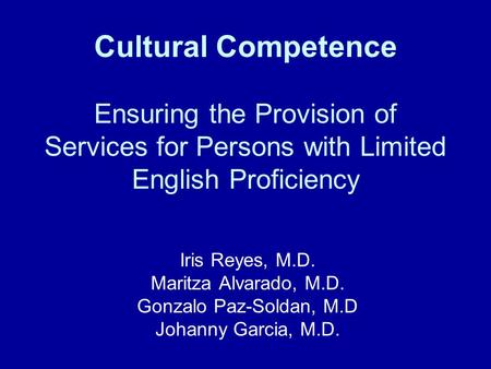 Cultural Competence Ensuring the Provision of Services for Persons with Limited English Proficiency Iris Reyes, M.D. Maritza Alvarado, M.D. Gonzalo Paz-Soldan,