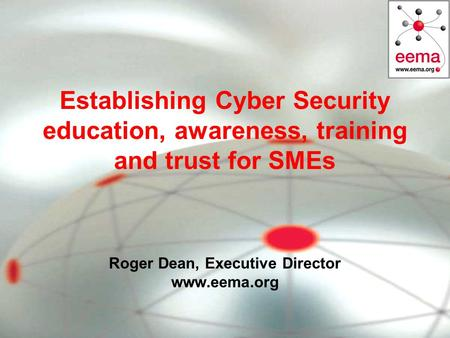 Establishing Cyber Security education, awareness, training and trust for SMEs Roger Dean, Executive Director www.eema.org.