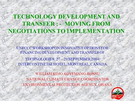 TECHNOLOGY DEVELOPMENT AND TRANSFER : - MOVING FROM NEGOTIATIONS TO IMPLEMENTATION WILLIAM KOJO AGYEMANG-BONSU NATIONAL CLIMATE CHANGE COORDINATOR ENVIRONMENTAL.