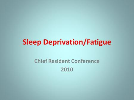 Sleep Deprivation/Fatigue Chief Resident Conference 2010.