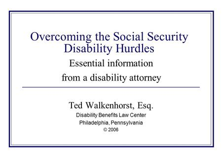 Overcoming the Social Security Disability Hurdles Essential information from a disability attorney Ted Walkenhorst, Esq. Disability Benefits Law Center.