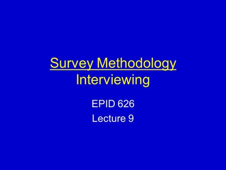Survey Methodology Interviewing EPID 626 Lecture 9.