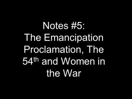 Notes #5: The Emancipation Proclamation, The 54 th and Women in the War.