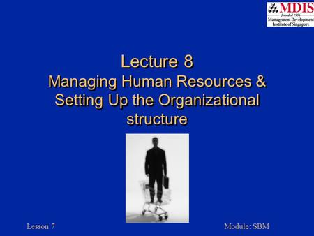 Lesson 7Module: SBM Lecture 8 Managing Human Resources & Setting Up the Organizational structure.