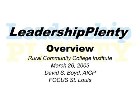 LeadershipPlenty Overview Rural Community College Institute March 26, 2003 David S. Boyd, AICP FOCUS St. Louis.