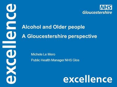 Alcohol and Older people A Gloucestershire perspective Michele Le Mero Public Health Manager NHS Glos.