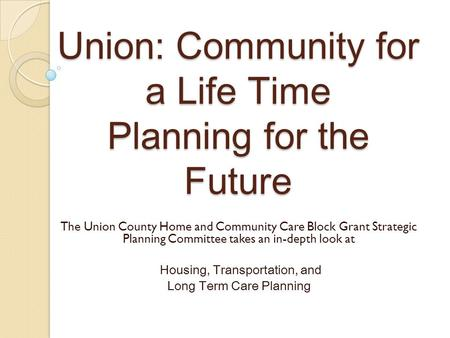 Union: Community for a Life Time Planning for the Future The Union County Home and Community Care Block Grant Strategic Planning Committee takes an in-depth.
