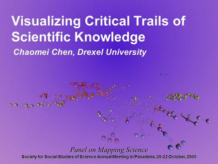 Visualizing Critical Trails of Scientific Knowledge Chaomei Chen, Drexel University Panel on Mapping Science Society for Social Studies of Science Annual.