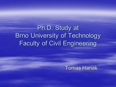 Ph.D. Study at Brno University of Technology Faculty of Civil Engineering Tomas Hanak.
