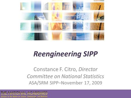 Reengineering SIPP Constance F. Citro, Director Committee on National Statistics ASA/SRM SIPP–November 17, 2009.