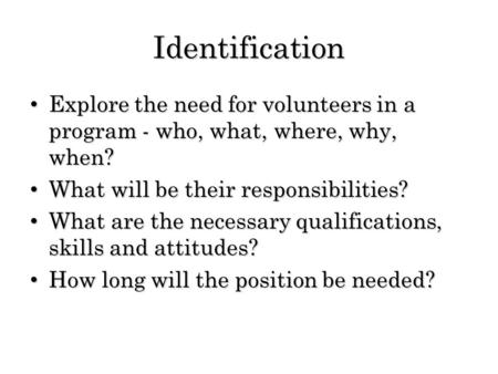 Identification Explore the need for volunteers in a program - who, what, where, why, when? Explore the need for volunteers in a program - who, what, where,