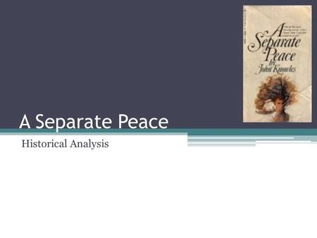 A Separate Peace Historical Analysis. World War II Start in 1939 America became a belligerent in the war in late 1941.
