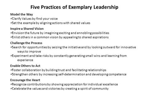 Five Practices of Exemplary Leadership Model the Way Clarify Values by find your voice Set the example by aligning actions with shared values Inspire a.