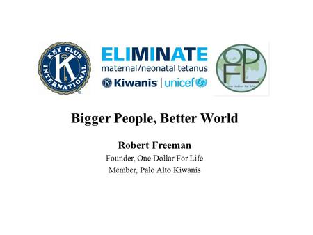 Bigger People, Better World Robert Freeman Founder, One Dollar For Life Member, Palo Alto Kiwanis.