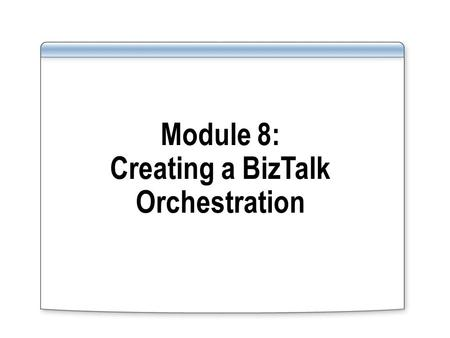 Module 8: Creating a BizTalk Orchestration. Overview Lesson 1: Introduction to BizTalk Orchestration Lesson 2: Building an Orchestration Lesson 3: Monitoring.