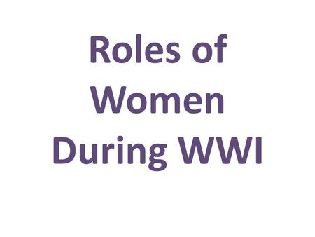 Roles of Women During WWI. As a guilt tool In service On the home front.