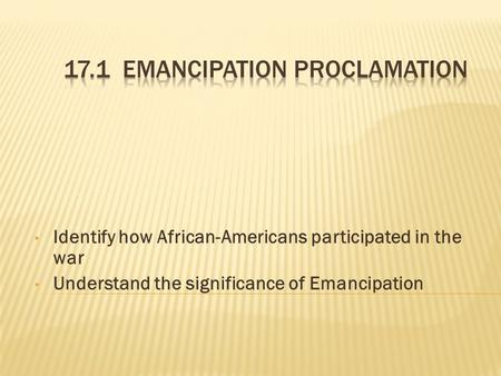 Identify how African-Americans participated in the war Understand the significance of Emancipation.