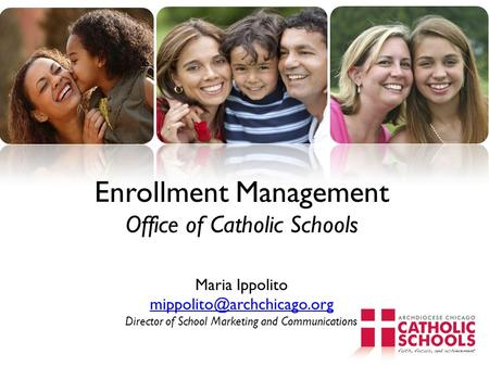 Enrollment Management Office of Catholic Schools Maria Ippolito mippolito@archchicago.org Director of School Marketing and Communications.