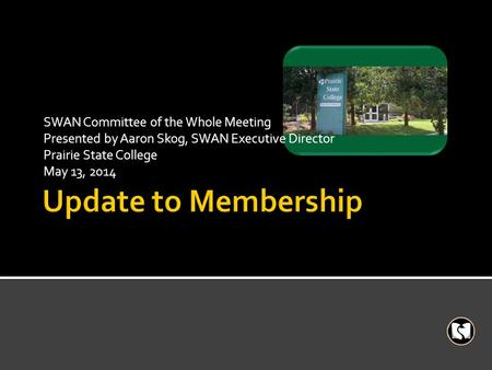 SWAN Committee of the Whole Meeting Presented by Aaron Skog, SWAN Executive Director Prairie State College May 13, 2014.