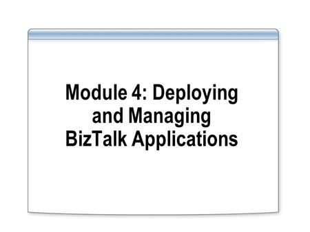 Module 4: Deploying and Managing BizTalk Applications