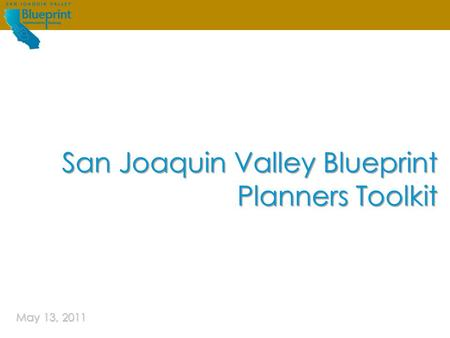 San Joaquin Valley Blueprint | Planners ToolkitMay 4, 2011 Guiding future growth IN THE San Joaquin Valley May 13, 2011 San Joaquin Valley Blueprint Planners.