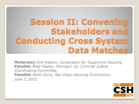 Session II: Convening Stakeholders and Conducting Cross System Data Matches Moderator: Kim Keaton, Corporation for Supportive Housing Panelist: Brad Kaeter,
