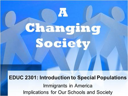 EDUC 2301: Introduction to Special Populations Immigrants in America Implications for Our Schools and Society A Changing Society.